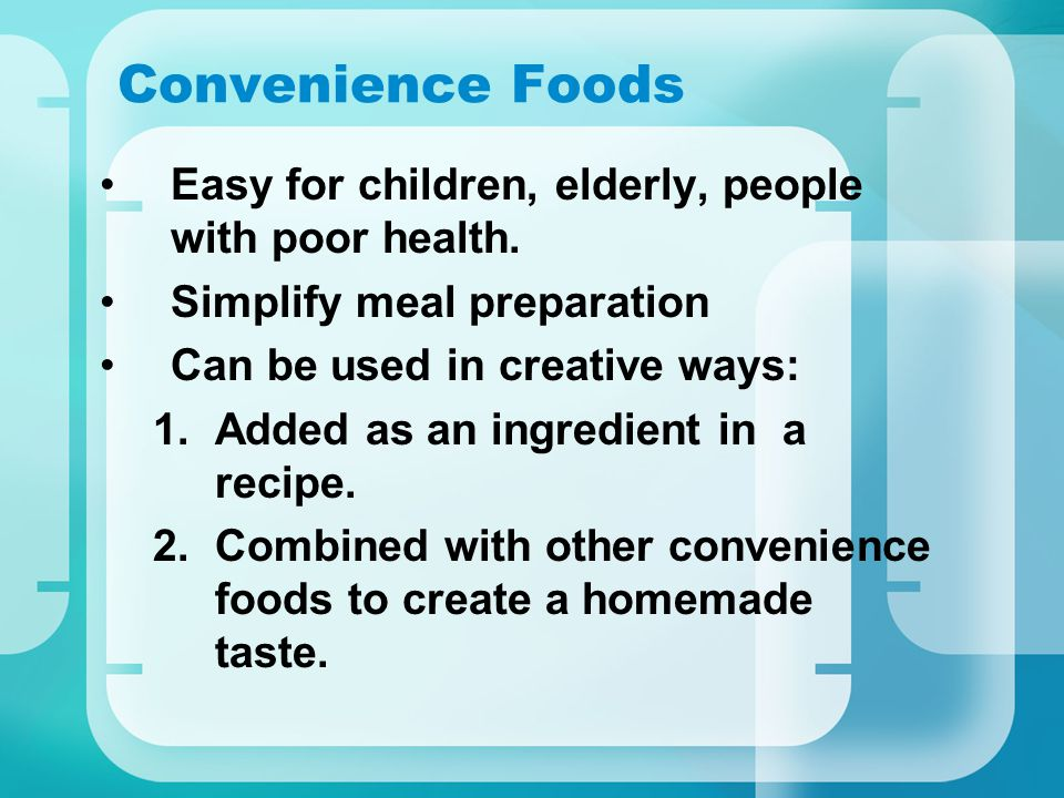 Convenience Foods Easy for children, elderly, people with poor health. Simplify meal preparation Can be used in creative ways: 1.Added as an ingredien