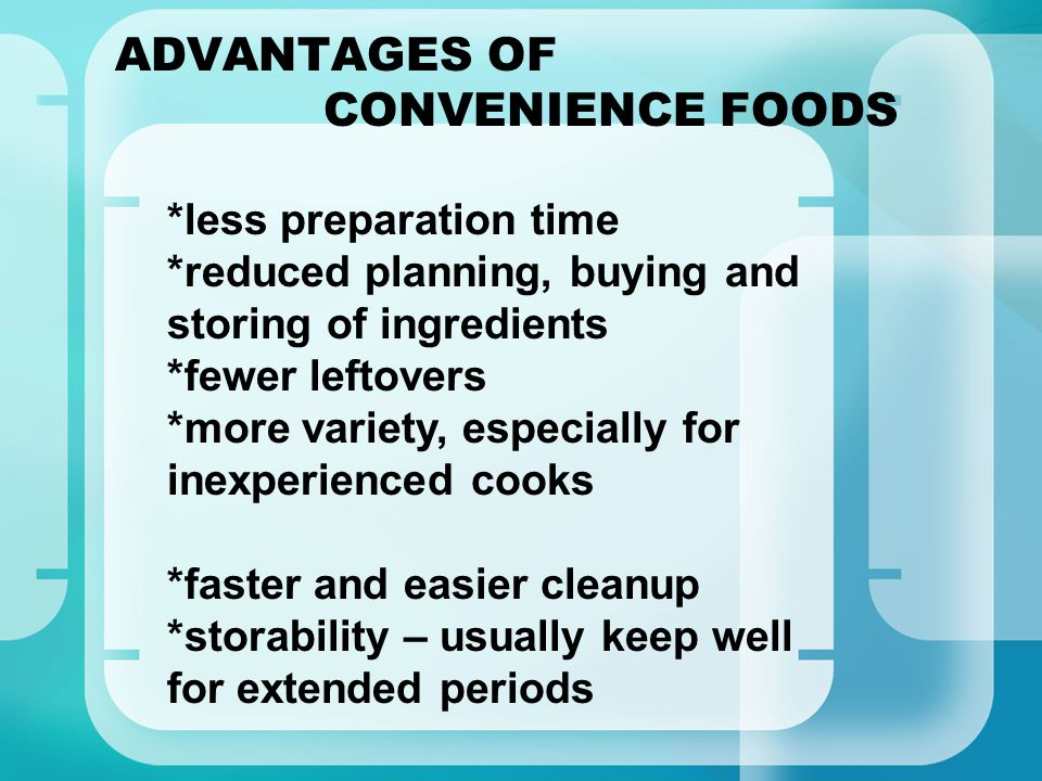 ADVANTAGES OF CONVENIENCE FOODS *less preparation time *reduced planning, buying and storing of ingredients *fewer leftovers *more variety, especially