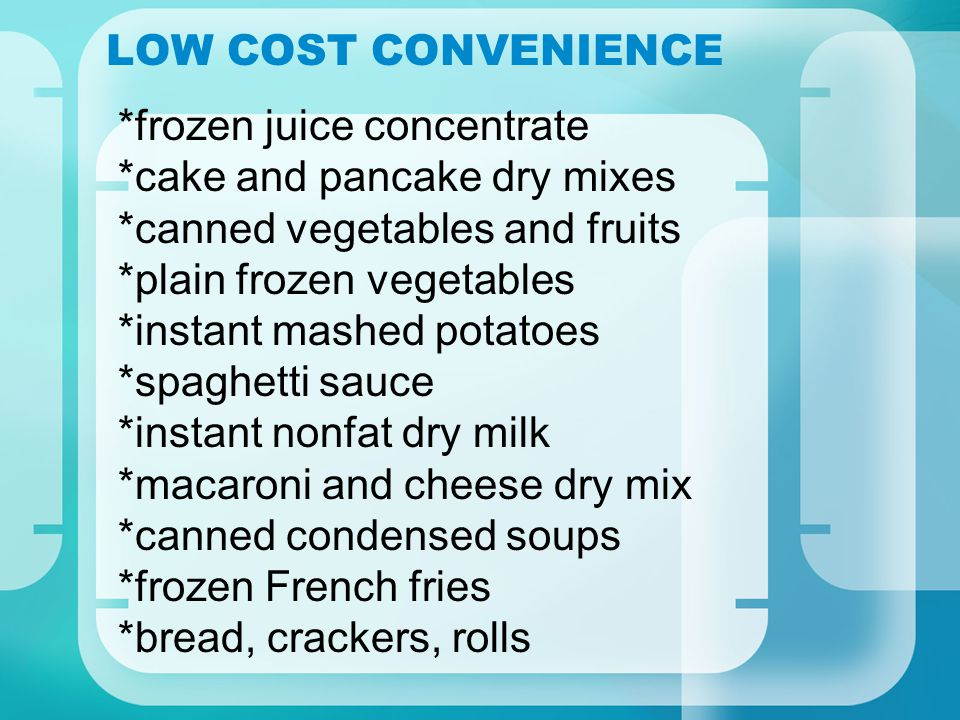 LOW COST CONVENIENCE *frozen juice concentrate *cake and pancake dry mixes *canned vegetables and fruits *plain frozen vegetables *instant mashed potatoes *spaghetti sauce *instant nonfat dry milk *macaroni and cheese dry mix *canned condensed soups *frozen French fries *bread, crackers, rolls