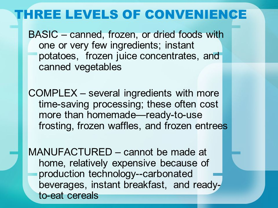 THREE LEVELS OF CONVENIENCE BASIC – canned, frozen, or dried foods with one or very few ingredients; instant potatoes, frozen juice concentrates, and canned vegetables COMPLEX – several ingredients with more time-saving processing; these often cost more than homemadeready-to-use frosting, frozen waffles, and frozen entrees MANUFACTURED – cannot be made at home, relatively expensive because of production technology--carbonated beverages, instant breakfast, and ready- to-eat cereals