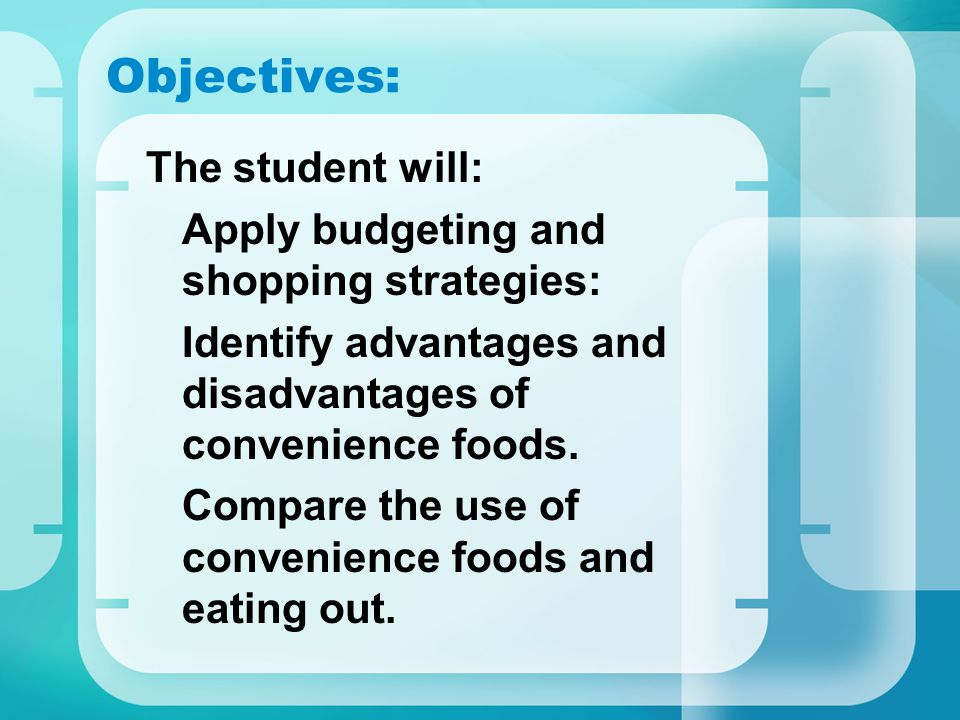 Objectives: The student will: Apply budgeting and shopping strategies: Identify advantages and disadvantages of convenience foods. Compare the use of