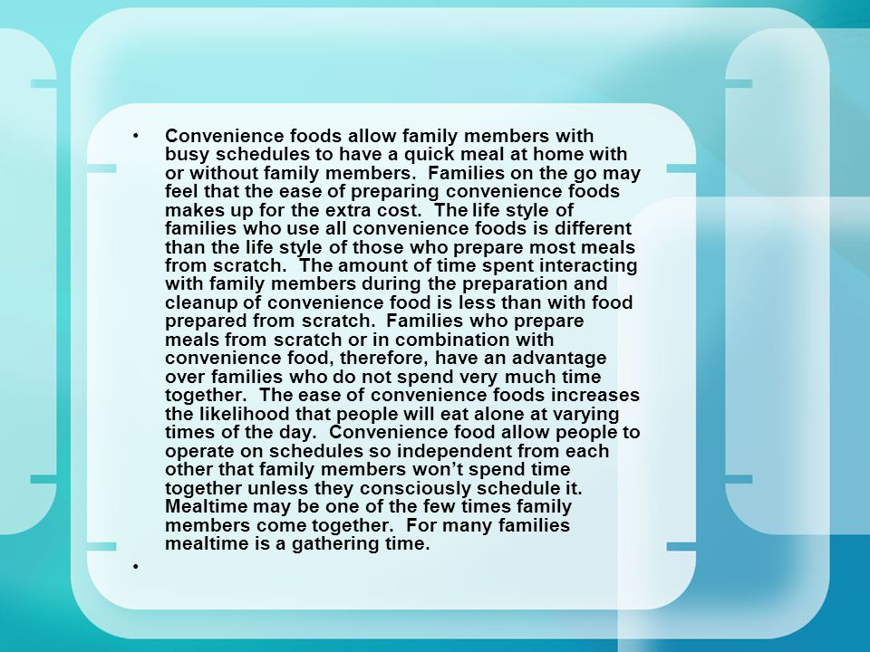 Convenience foods allow family members with busy schedules to have a quick meal at home with or without family members. Families on the go may feel th