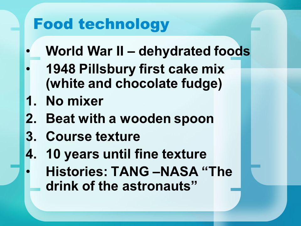Food technology World War II – dehydrated foods 1948 Pillsbury first cake mix (white and chocolate fudge) 1.No mixer 2.Beat with a wooden spoon 3.Cour