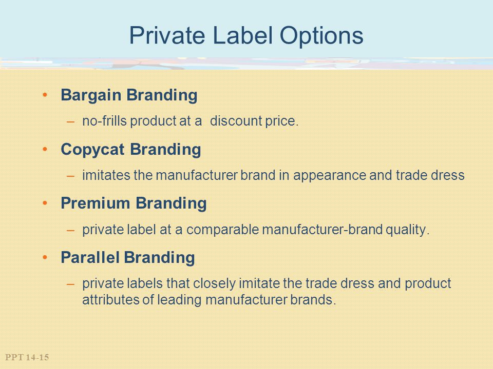 PPT 14-15 Private Label Options Bargain Branding –no-frills product at a discount price. Copycat Branding –imitates the manufacturer brand in appearan