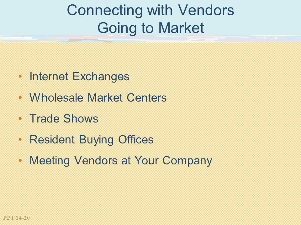 PPT 14-20 Connecting with Vendors Going to Market Internet Exchanges Wholesale Market Centers Trade Shows Resident Buying Offices Meeting Vendors at Y
