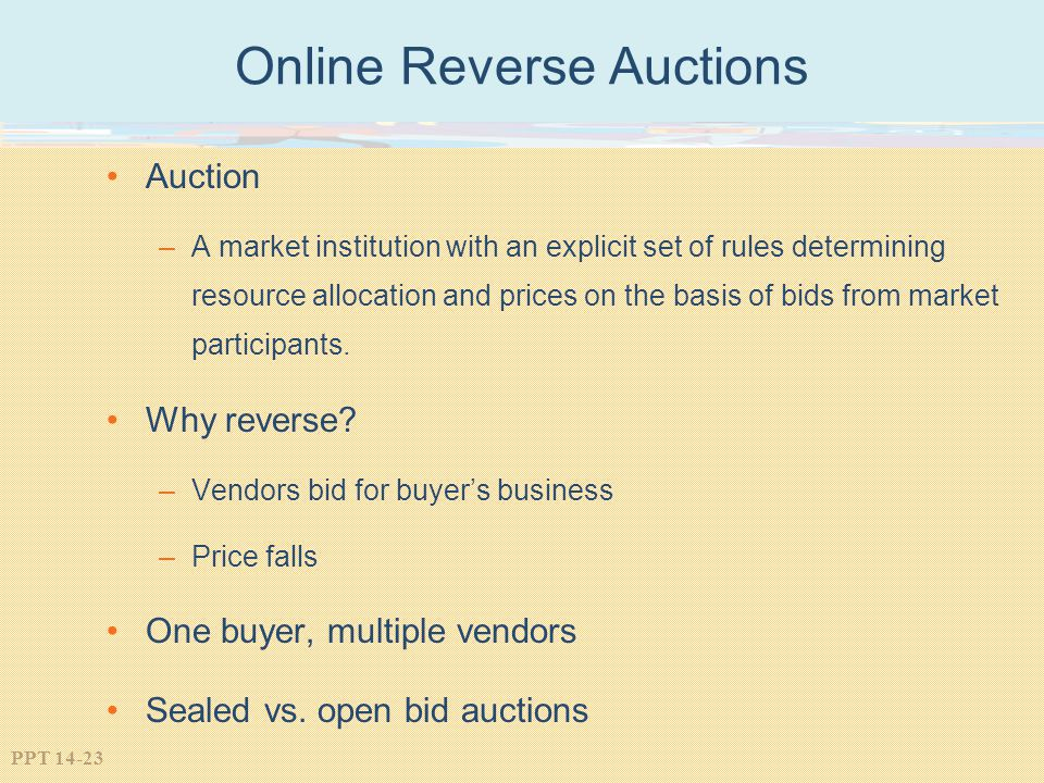 PPT 14-23 Online Reverse Auctions Auction –A market institution with an explicit set of rules determining resource allocation and prices on the basis