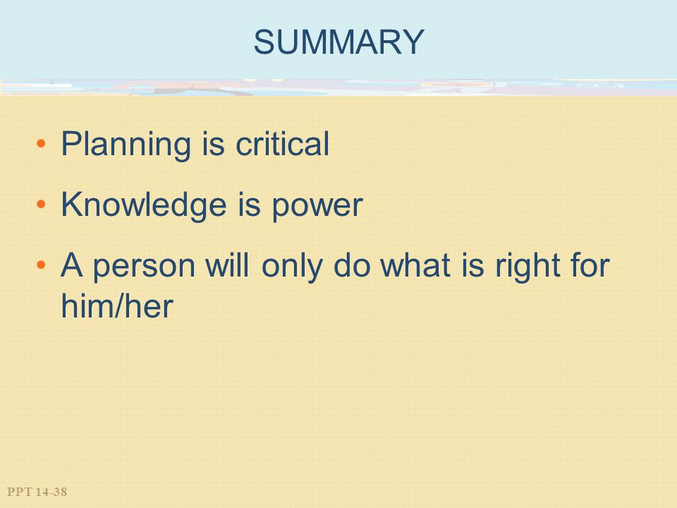 PPT 14-38 SUMMARY Planning is critical Knowledge is power A person will only do what is right for him/her