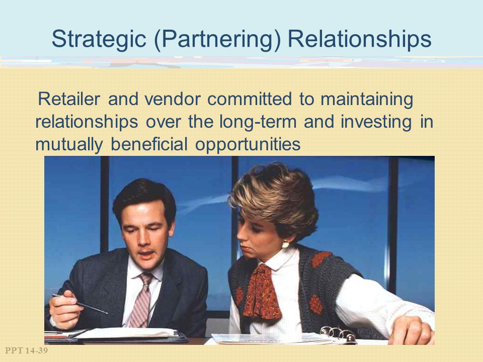 PPT 14-39 Strategic (Partnering) Relationships Retailer and vendor committed to maintaining relationships over the long-term and investing in mutually