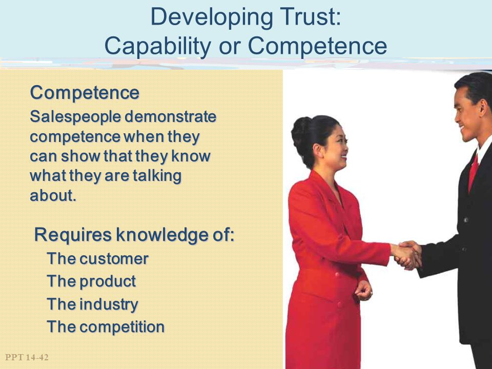 PPT 14-42 Developing Trust: Capability or Competence Competence Salespeople demonstrate competence when they can show that they know what they are tal