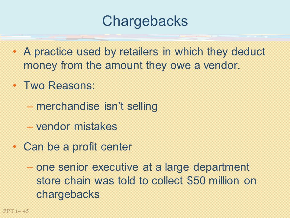 PPT 14-45 Chargebacks A practice used by retailers in which they deduct money from the amount they owe a vendor. Two Reasons: –merchandise isnt sellin