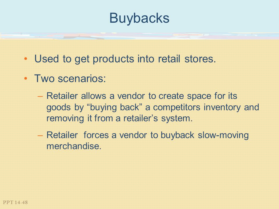 PPT 14-48 Buybacks Used to get products into retail stores. Two scenarios: –Retailer allows a vendor to create space for its goods by buying back a co