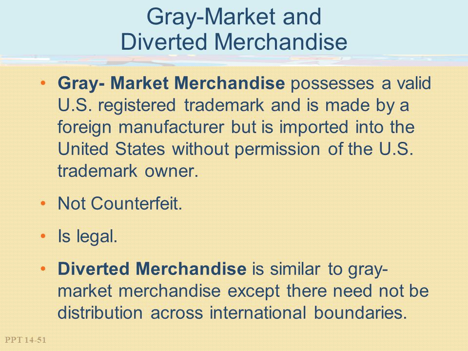 PPT 14-51 Gray-Market and Diverted Merchandise Gray- Market Merchandise possesses a valid U.S. registered trademark and is made by a foreign manufactu