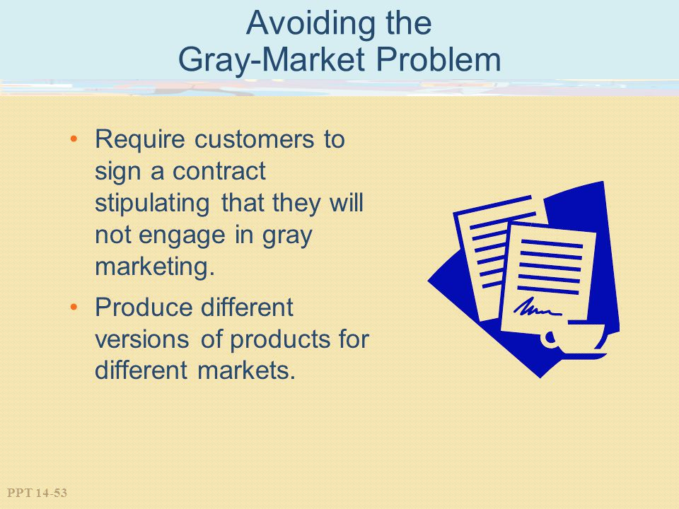 PPT 14-53 Avoiding the Gray-Market Problem Require customers to sign a contract stipulating that they will not engage in gray marketing. Produce diffe