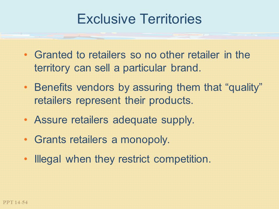 PPT 14-54 Exclusive Territories Granted to retailers so no other retailer in the territory can sell a particular brand. Benefits vendors by assuring t