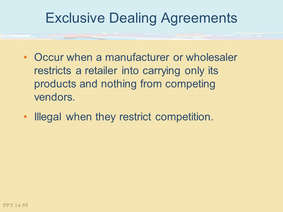 PPT 14-55 Exclusive Dealing Agreements Occur when a manufacturer or wholesaler restricts a retailer into carrying only its products and nothing from c