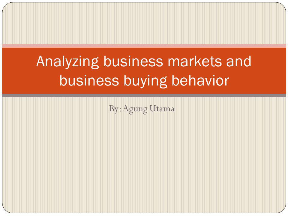 By: Agung Utama Analyzing business markets and business buying behavior
