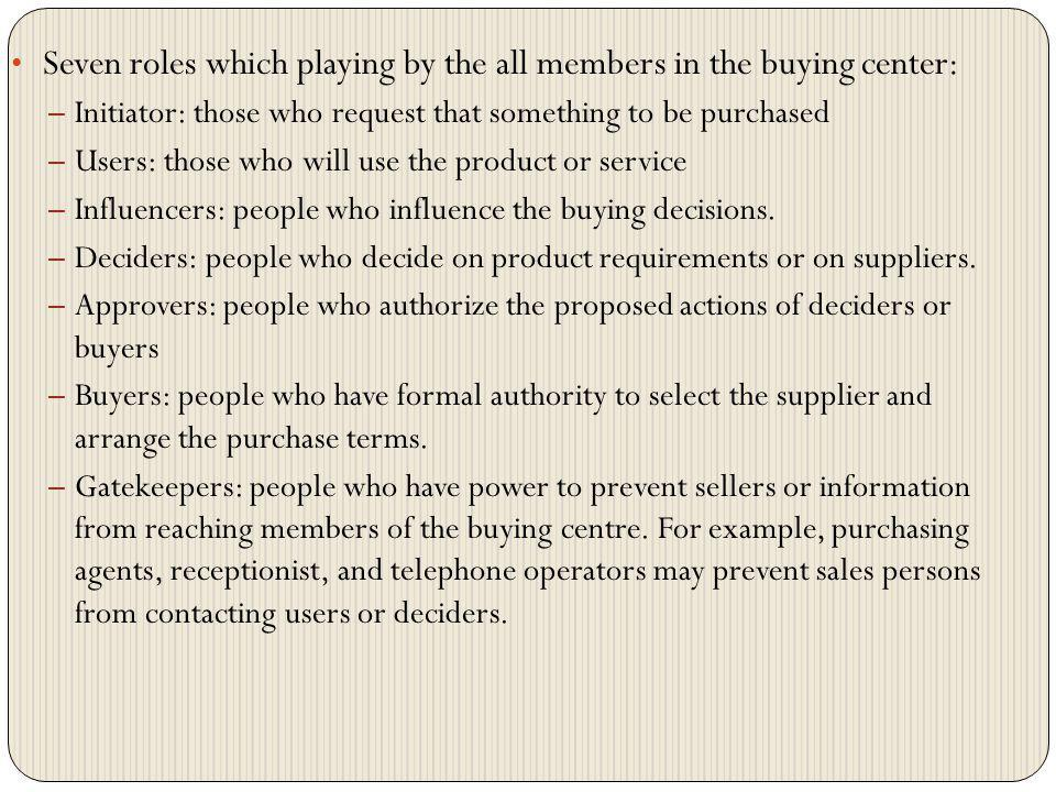 Seven roles which playing by the all members in the buying center: – Initiator: those who request that something to be purchased – Users: those who wi