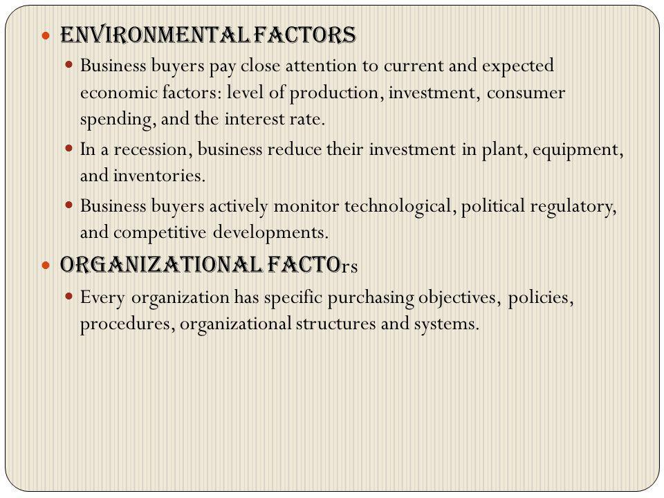 Environmental factors Business buyers pay close attention to current and expected economic factors: level of production, investment, consumer spending
