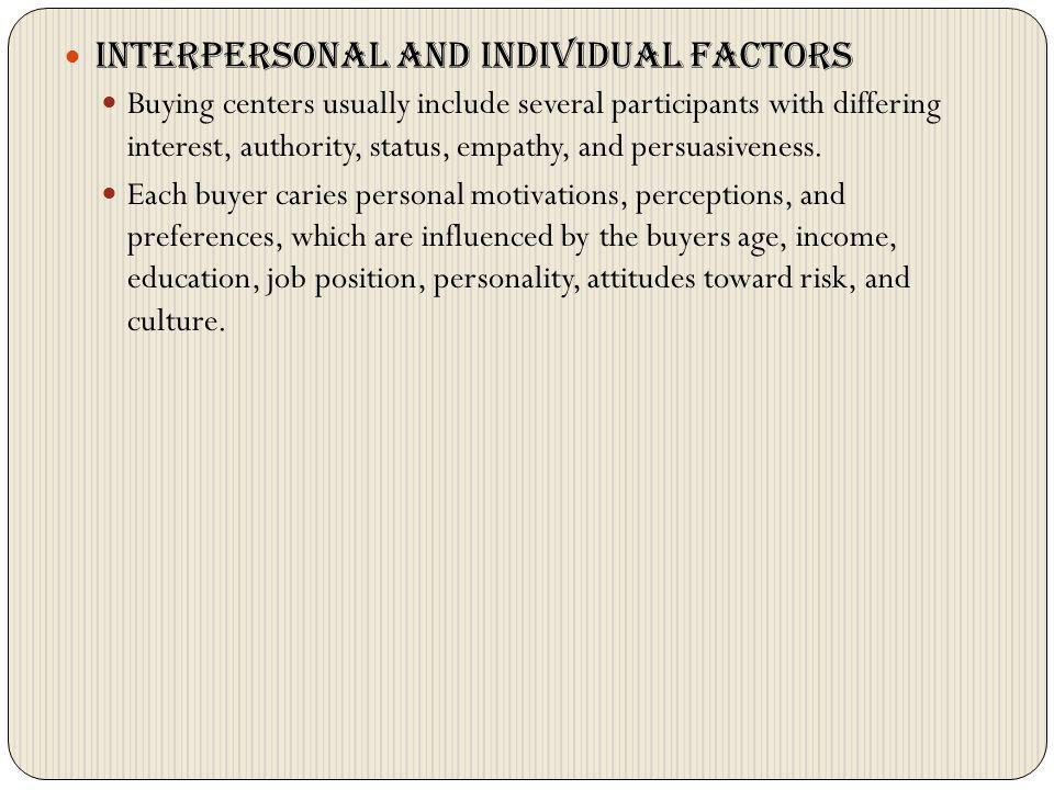 Interpersonal and individual factors Buying centers usually include several participants with differing interest, authority, status, empathy, and pers