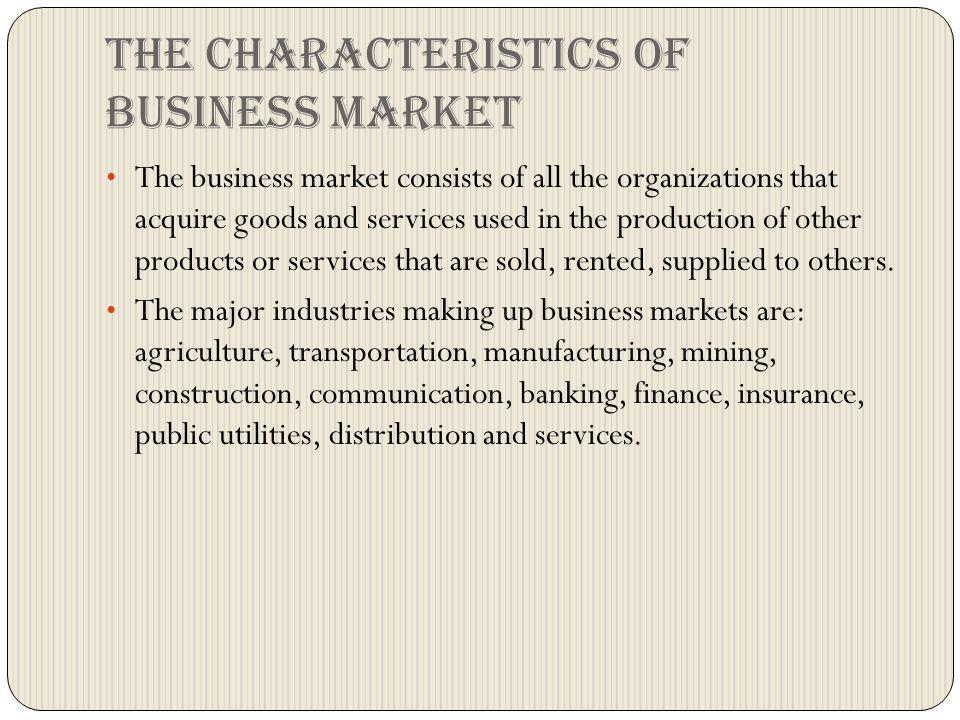 The characteristics of business market The business market consists of all the organizations that acquire goods and services used in the production of