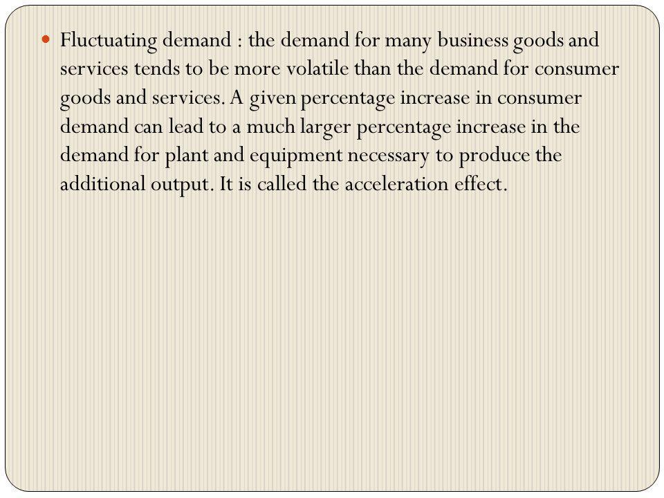 Fluctuating demand : the demand for many business goods and services tends to be more volatile than the demand for consumer goods and services. A give