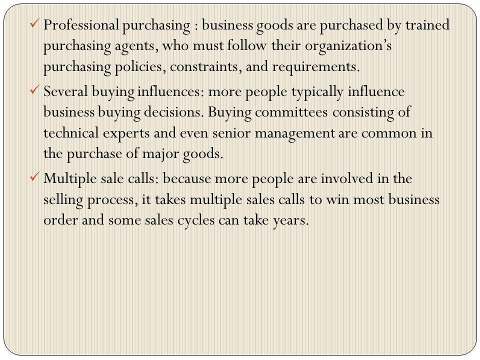 Professional purchasing : business goods are purchased by trained purchasing agents, who must follow their organizations purchasing policies, constrai