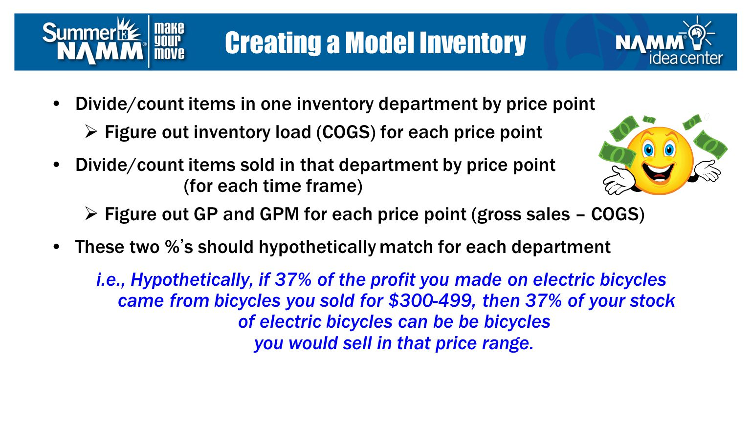 Divide/count items in one inventory department by price point Figure out inventory load (COGS) for each price point Divide/count items sold in that department by price point (for each time frame) Figure out GP and GPM for each price point (gross sales – COGS) These two %s should hypothetically match for each department i.e., Hypothetically, if 37% of the profit you made on electric bicycles came from bicycles you sold for $300-499, then 37% of your stock of electric bicycles can be be bicycles you would sell in that price range.