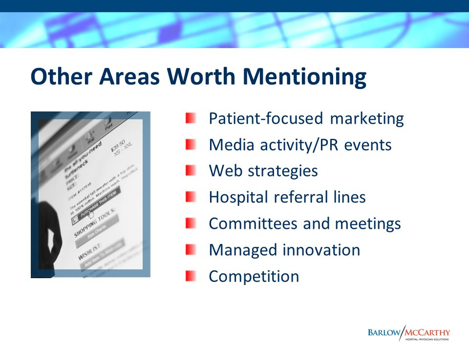 Other Areas Worth Mentioning Patient-focused marketing Media activity/PR events Web strategies Hospital referral lines Committees and meetings Managed