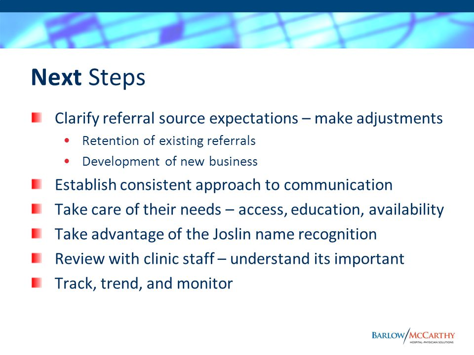 Next Steps Clarify referral source expectations – make adjustments Retention of existing referrals Development of new business Establish consistent approach to communication Take care of their needs – access, education, availability Take advantage of the Joslin name recognition Review with clinic staff – understand its important Track, trend, and monitor