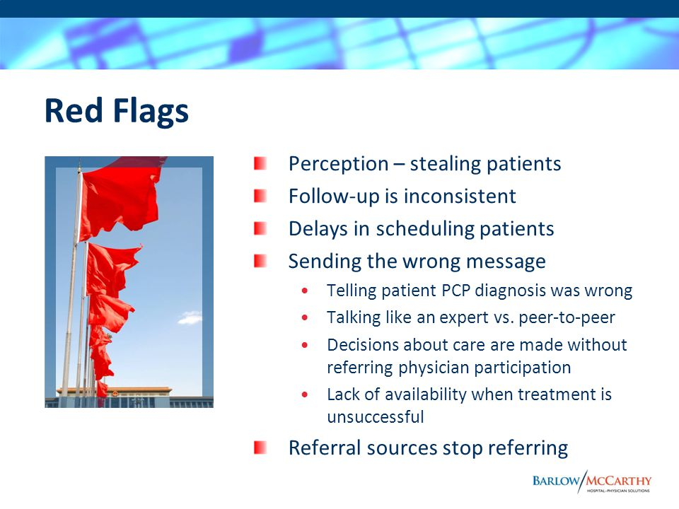 Red Flags Perception – stealing patients Follow-up is inconsistent Delays in scheduling patients Sending the wrong message Telling patient PCP diagnos