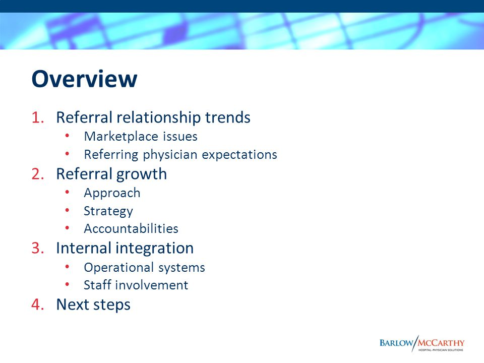 Overview 1.Referral relationship trends Marketplace issues Referring physician expectations 2.Referral growth Approach Strategy Accountabilities 3.Internal integration Operational systems Staff involvement 4.Next steps