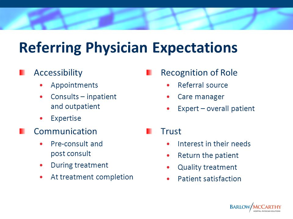Referring Physician Expectations Accessibility Appointments Consults – inpatient and outpatient Expertise Communication Pre-consult and post consult During treatment At treatment completion Recognition of Role Referral source Care manager Expert – overall patient Trust Interest in their needs Return the patient Quality treatment Patient satisfaction