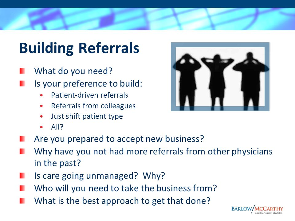 Building Referrals What do you need? Is your preference to build: Patient-driven referrals Referrals from colleagues Just shift patient type All? Are