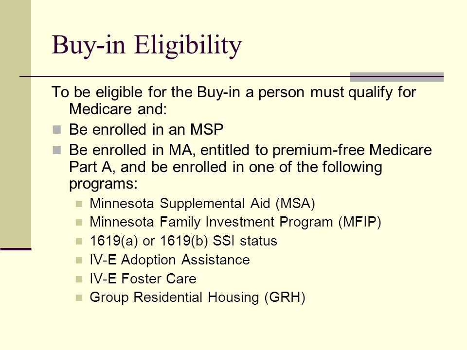 Buy-in Eligibility To be eligible for the Buy-in a person must qualify for Medicare and: Be enrolled in an MSP Be enrolled in MA, entitled to premium-free Medicare Part A, and be enrolled in one of the following programs: Minnesota Supplemental Aid (MSA) Minnesota Family Investment Program (MFIP) 1619(a) or 1619(b) SSI status IV-E Adoption Assistance IV-E Foster Care Group Residential Housing (GRH)