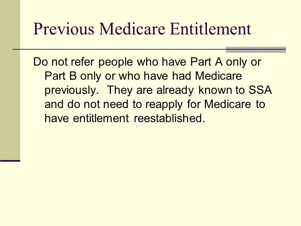 Previous Medicare Entitlement Do not refer people who have Part A only or Part B only or who have had Medicare previously.