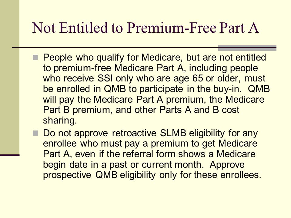 Not Entitled to Premium-Free Part A People who qualify for Medicare, but are not entitled to premium-free Medicare Part A, including people who receive SSI only who are age 65 or older, must be enrolled in QMB to participate in the buy-in.