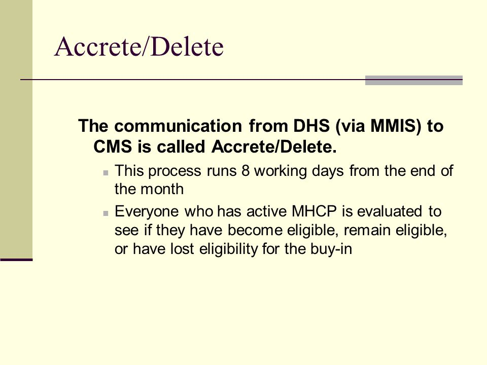 Accrete/Delete The communication from DHS (via MMIS) to CMS is called Accrete/Delete.