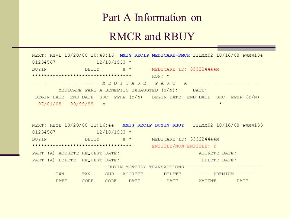 Part A Information on RMCR and RBUY NEXT: RSVL 10/20/08 10:49:16 MMIS RECIP MEDICARE-RMCR TILMM02 10/16/08 PWMW134 01234567 12/18/1933 * BUYIN BETTY X * MEDICARE ID: 333224444M ********************************** RSN: * - - - - - - - - - - - - M E D I C A R E P A R T A - - - - - - - - - - - - MEDICARE PART A BENEFITS EXHAUSTED (Y/N): DATE: BEGIN DATE END DATE SRC PPHP (Y/N) BEGIN DATE END DATE SRC PPHP (Y/N) 07/01/08 99/99/99 M * NEXT: RBYB 10/20/08 11:16:44 MMIS RECIP BUYIN-RBUY TILMM02 10/16/08 PWMW133 01234567 12/18/1933 * BUYIN BETTY X * MEDICARE ID: 333224444M ********************************** ENTITLE/NON-ENTITLE: Y PART (A) ACCRETE REQUEST DATE: ACCRETE DATE: PART (A) DELETE REQUEST DATE: DELETE DATE: --------------------------BUYIN MONTHLY TRANSACTIONS--------------------------- TXN TXN SUB ACCRETE DELETE ----- PREMIUM ------ DATE CODE CODE DATE DATE AMOUNT DATE