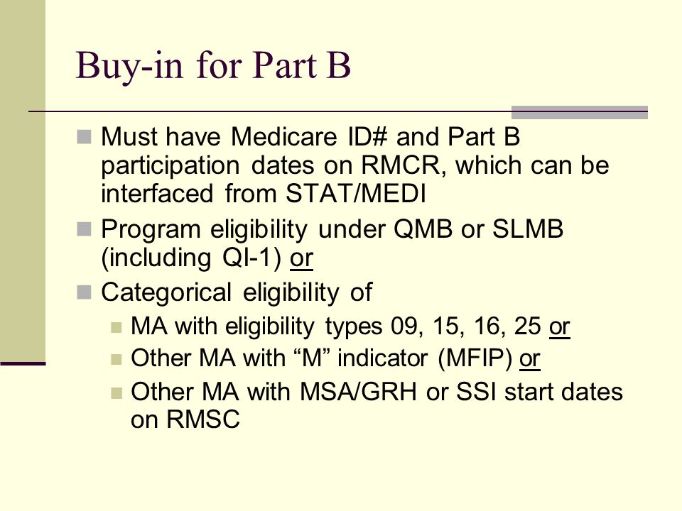 Buy-in for Part B Must have Medicare ID# and Part B participation dates on RMCR, which can be interfaced from STAT/MEDI Program eligibility under QMB or SLMB (including QI-1) or Categorical eligibility of MA with eligibility types 09, 15, 16, 25 or Other MA with M indicator (MFIP) or Other MA with MSA/GRH or SSI start dates on RMSC