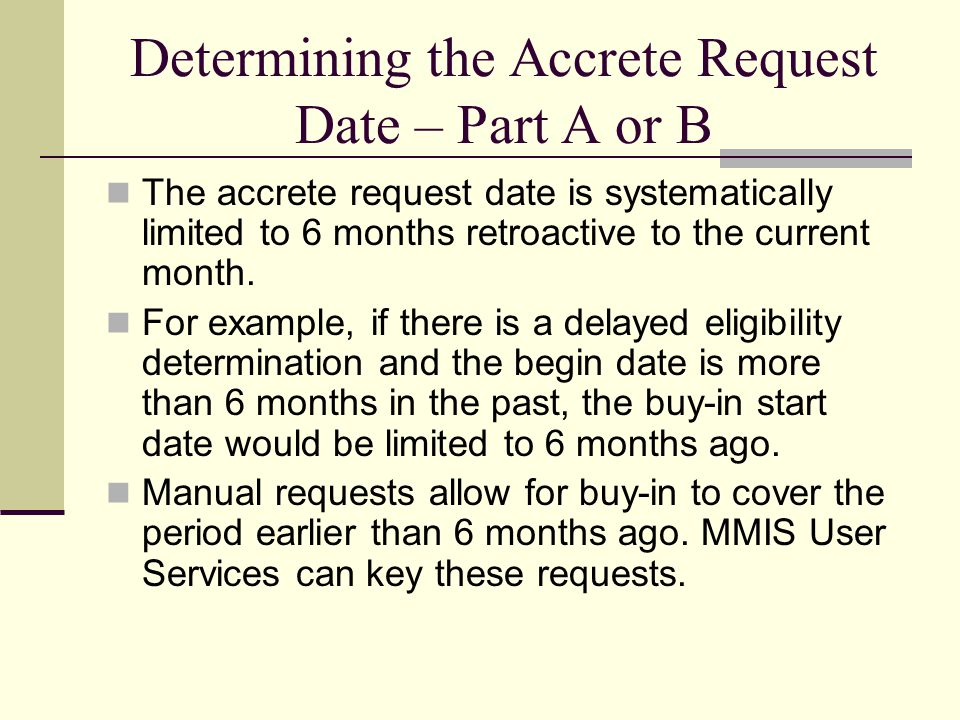Determining the Accrete Request Date – Part A or B The accrete request date is systematically limited to 6 months retroactive to the current month.