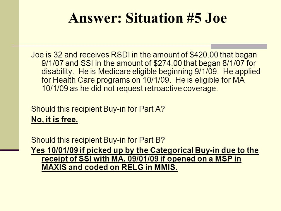 Answer: Situation #5 Joe Joe is 32 and receives RSDI in the amount of $420.00 that began 9/1/07 and SSI in the amount of $274.00 that began 8/1/07 for disability.