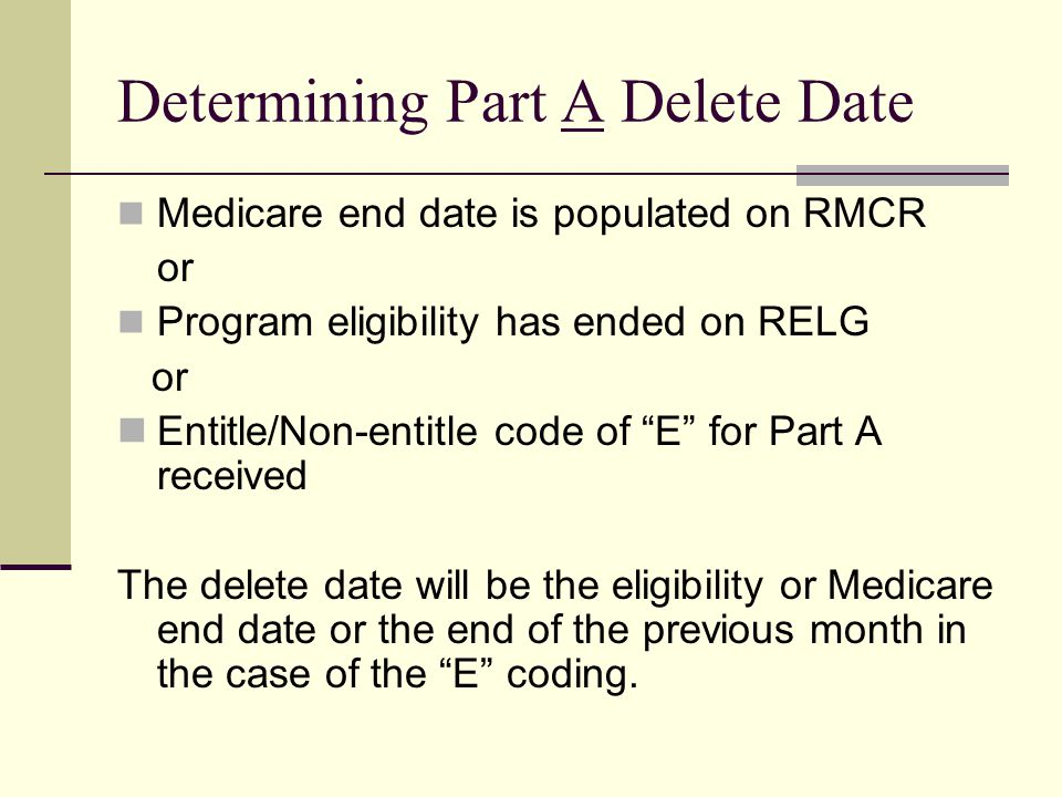 Determining Part A Delete Date Medicare end date is populated on RMCR or Program eligibility has ended on RELG or Entitle/Non-entitle code of E for Part A received The delete date will be the eligibility or Medicare end date or the end of the previous month in the case of the E coding.