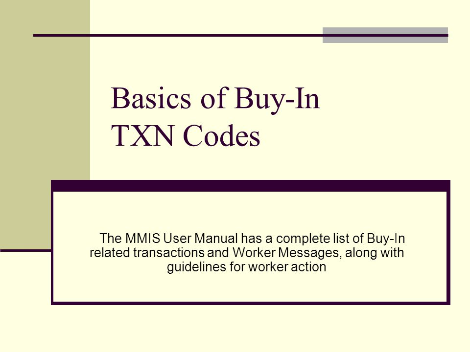 Basics of Buy-In TXN Codes The MMIS User Manual has a complete list of Buy-In related transactions and Worker Messages, along with guidelines for worker action