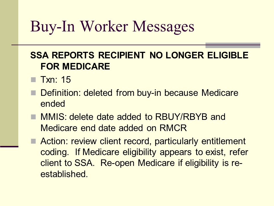 Buy-In Worker Messages SSA REPORTS RECIPIENT NO LONGER ELIGIBLE FOR MEDICARE Txn: 15 Definition: deleted from buy-in because Medicare ended MMIS: delete date added to RBUY/RBYB and Medicare end date added on RMCR Action: review client record, particularly entitlement coding.