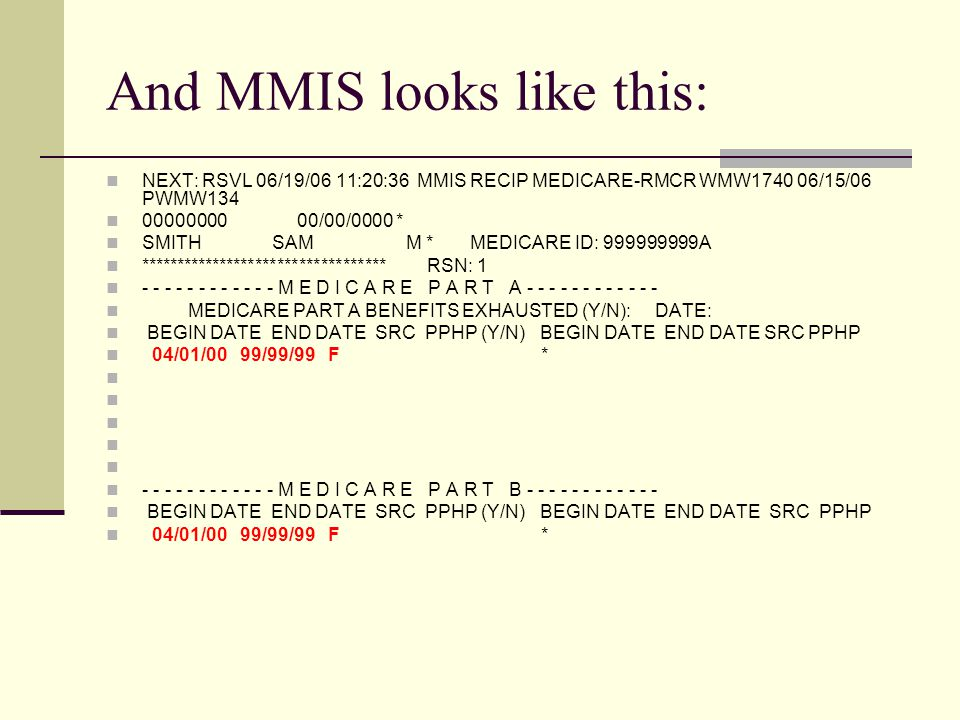 And MMIS looks like this: NEXT: RSVL 06/19/06 11:20:36 MMIS RECIP MEDICARE-RMCR WMW1740 06/15/06 PWMW134 00000000 00/00/0000 * SMITH SAM M * MEDICARE ID: 999999999A ********************************** RSN: 1 - - - - - - - - - - - - M E D I C A R E P A R T A - - - - - - - - - - - - MEDICARE PART A BENEFITS EXHAUSTED (Y/N): DATE: BEGIN DATE END DATE SRC PPHP (Y/N) BEGIN DATE END DATE SRC PPHP 04/01/00 99/99/99 F * - - - - - - - - - - - - M E D I C A R E P A R T B - - - - - - - - - - - - BEGIN DATE END DATE SRC PPHP (Y/N) BEGIN DATE END DATE SRC PPHP 04/01/00 99/99/99 F *