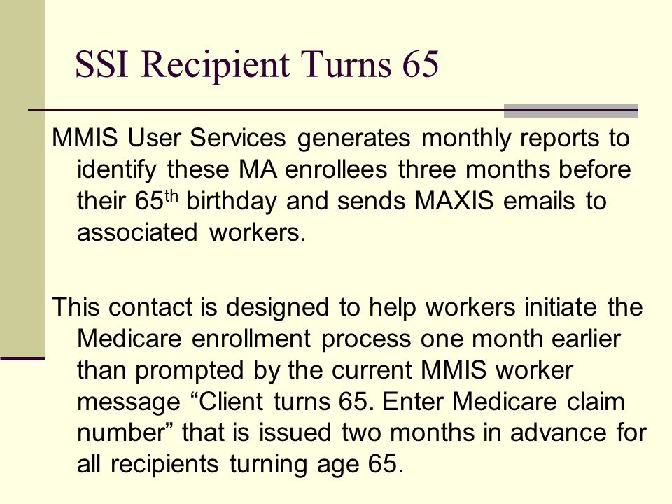 SSI Recipient Turns 65 MMIS User Services generates monthly reports to identify these MA enrollees three months before their 65 th birthday and sends MAXIS emails to associated workers.