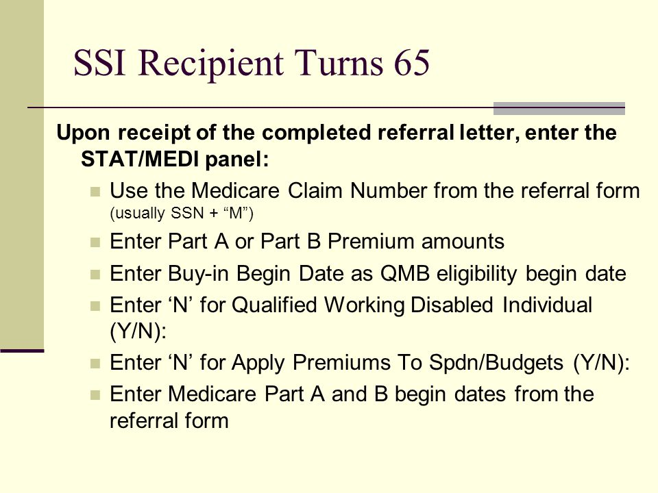 SSI Recipient Turns 65 Upon receipt of the completed referral letter, enter the STAT/MEDI panel: Use the Medicare Claim Number from the referral form (usually SSN + M) Enter Part A or Part B Premium amounts Enter Buy-in Begin Date as QMB eligibility begin date Enter N for Qualified Working Disabled Individual (Y/N): Enter N for Apply Premiums To Spdn/Budgets (Y/N): Enter Medicare Part A and B begin dates from the referral form
