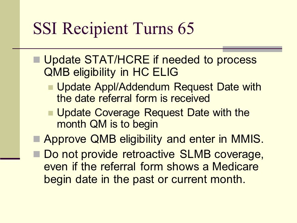 SSI Recipient Turns 65 Update STAT/HCRE if needed to process QMB eligibility in HC ELIG Update Appl/Addendum Request Date with the date referral form is received Update Coverage Request Date with the month QM is to begin Approve QMB eligibility and enter in MMIS.