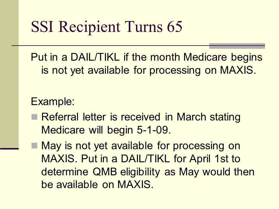 SSI Recipient Turns 65 Put in a DAIL/TIKL if the month Medicare begins is not yet available for processing on MAXIS.