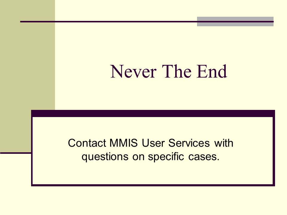 Never The End Contact MMIS User Services with questions on specific cases.